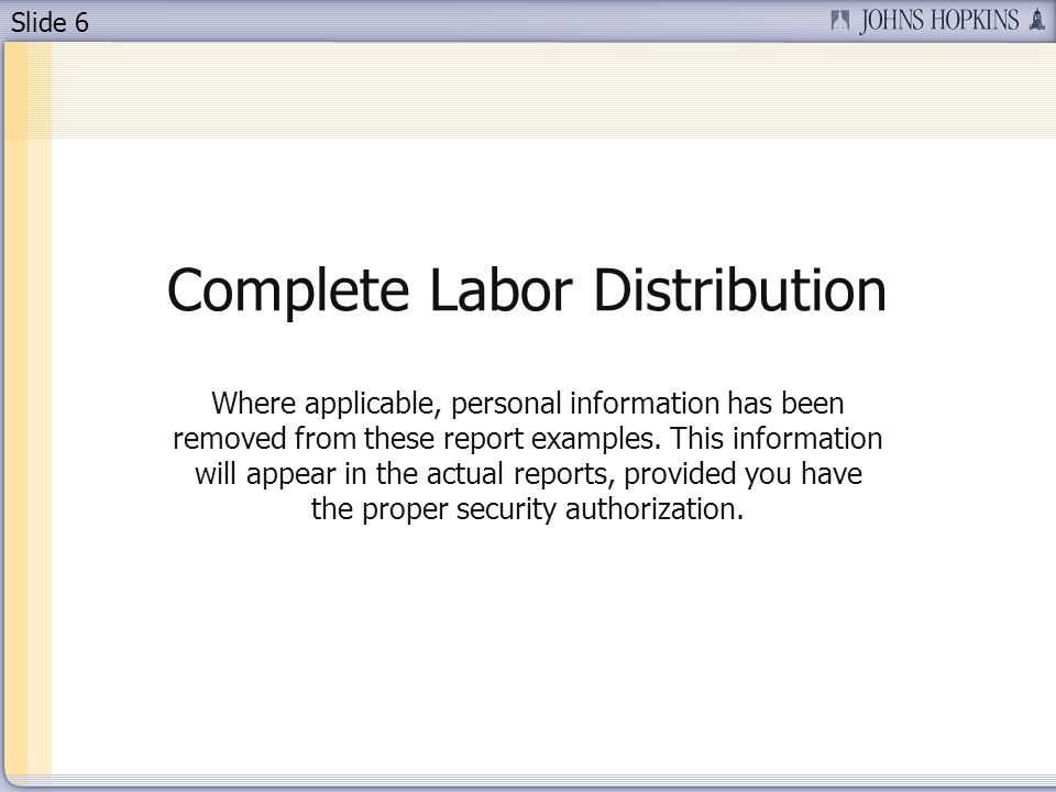 Slide 6 Complete Labor Distribution Where applicable, personal information has been removed from these report examples. This information will appear i