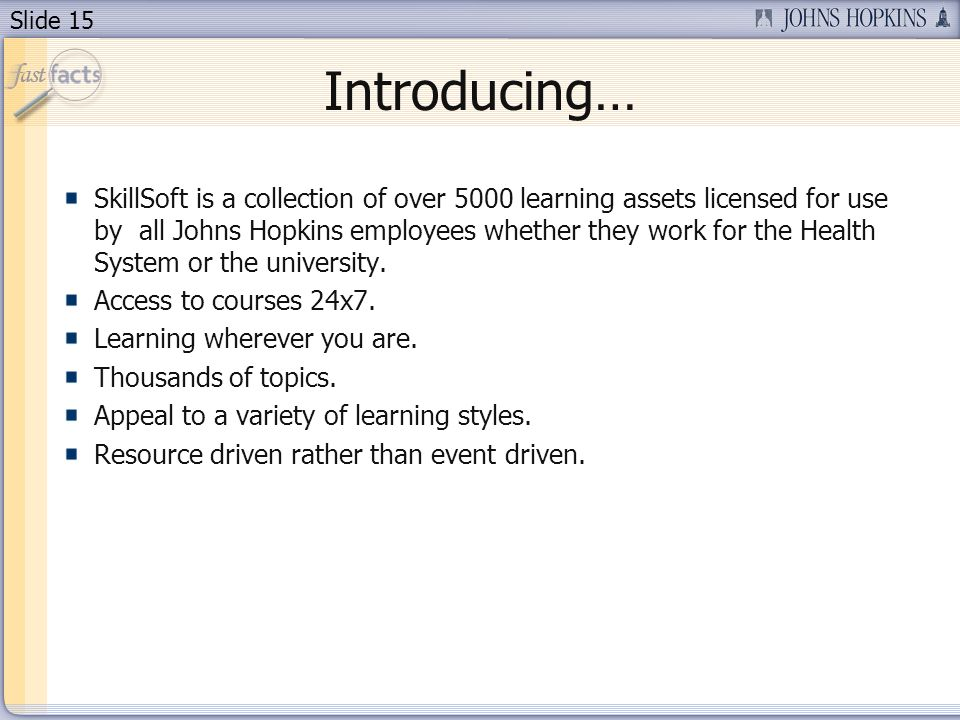 Slide 15 Introducing… SkillSoft is a collection of over 5000 learning assets licensed for use by all Johns Hopkins employees whether they work for the Health System or the university.