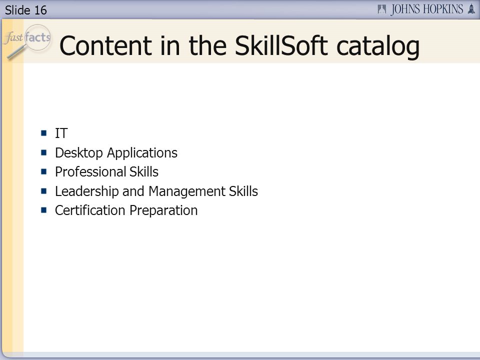 Slide 16 Content in the SkillSoft catalog IT Desktop Applications Professional Skills Leadership and Management Skills Certification Preparation