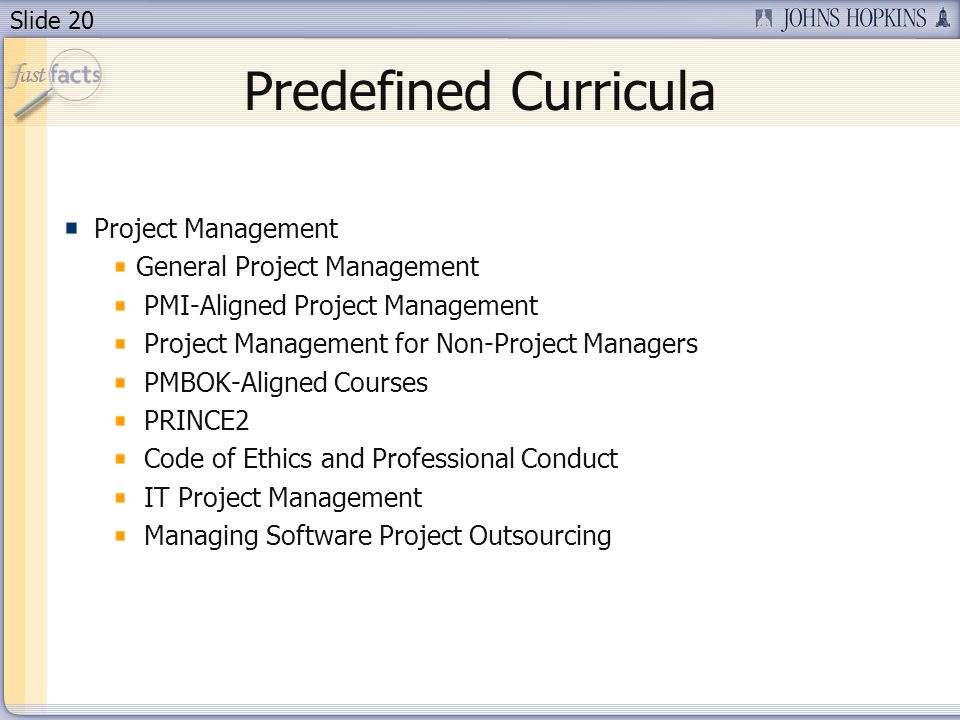 Slide 20 Predefined Curricula Project Management General Project Management PMI-Aligned Project Management Project Management for Non-Project Managers PMBOK-Aligned Courses PRINCE2 Code of Ethics and Professional Conduct IT Project Management Managing Software Project Outsourcing