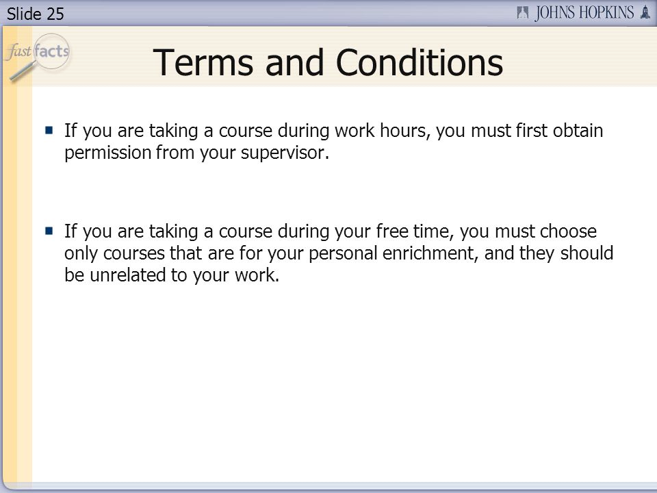 Slide 25 Terms and Conditions If you are taking a course during work hours, you must first obtain permission from your supervisor.