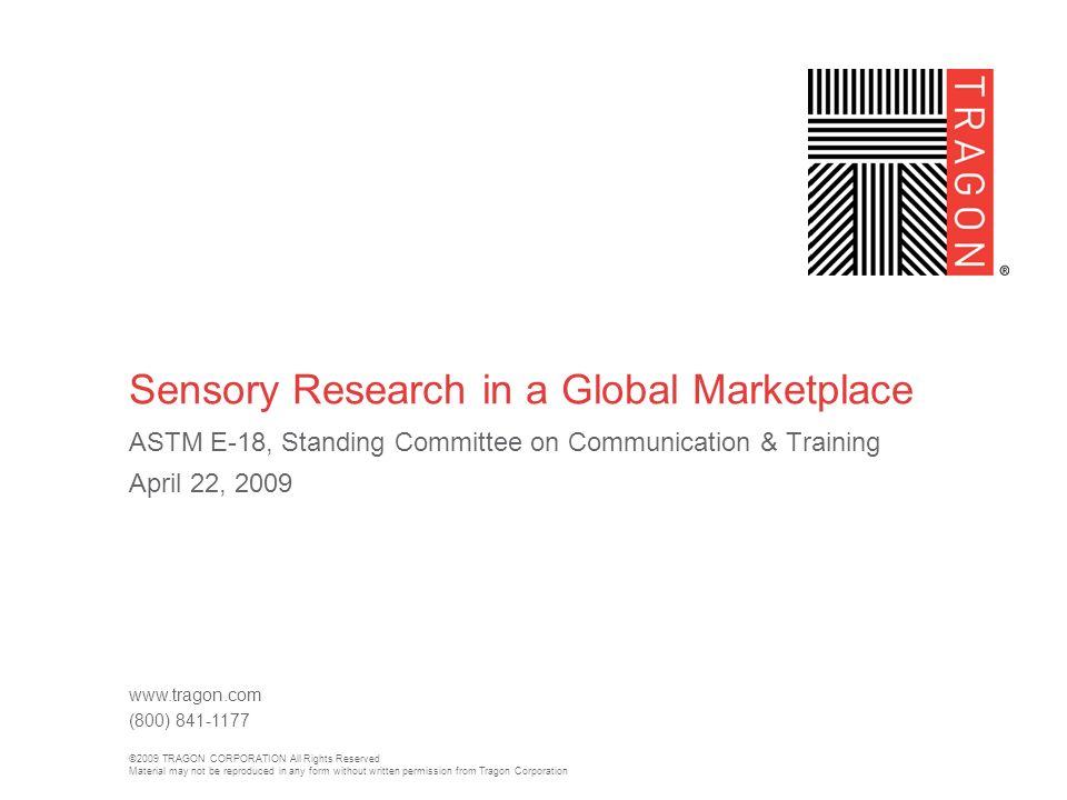 ©2009 TRAGON CORPORATION All Rights Reserved Material may not be reproduced in any form without written permission from Tragon Corporation www.tragon.com (800) 841-1177 Sensory Research in a Global Marketplace ASTM E-18, Standing Committee on Communication & Training April 22, 2009