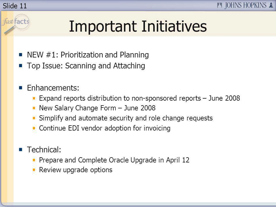 Slide 11 Important Initiatives NEW #1: Prioritization and Planning Top Issue: Scanning and Attaching Enhancements: Expand reports distribution to non-sponsored reports – June 2008 New Salary Change Form – June 2008 Simplify and automate security and role change requests Continue EDI vendor adoption for invoicing Technical: Prepare and Complete Oracle Upgrade in April 12 Review upgrade options
