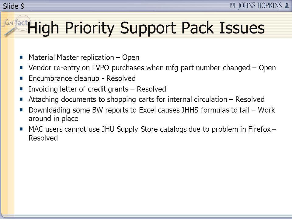 Slide 9 High Priority Support Pack Issues Material Master replication – Open Vendor re-entry on LVPO purchases when mfg part number changed – Open Encumbrance cleanup - Resolved Invoicing letter of credit grants – Resolved Attaching documents to shopping carts for internal circulation – Resolved Downloading some BW reports to Excel causes JHHS formulas to fail – Work around in place MAC users cannot use JHU Supply Store catalogs due to problem in Firefox – Resolved