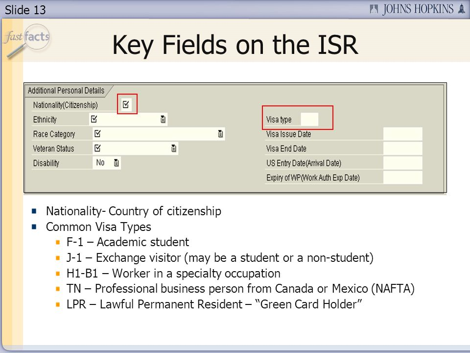 Slide 13 Key Fields on the ISR Nationality- Country of citizenship Common Visa Types F-1 – Academic student J-1 – Exchange visitor (may be a student or a non-student) H1-B1 – Worker in a specialty occupation TN – Professional business person from Canada or Mexico (NAFTA) LPR – Lawful Permanent Resident – Green Card Holder