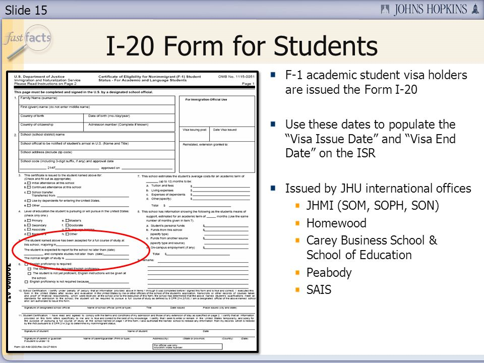 Slide 15 I-20 Form for Students F-1 academic student visa holders are issued the Form I-20 Use these dates to populate the Visa Issue Date and Visa End Date on the ISR Issued by JHU international offices JHMI (SOM, SOPH, SON) Homewood Carey Business School & School of Education Peabody SAIS
