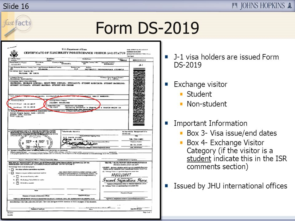 Slide 16 Form DS-2019 J-1 visa holders are issued Form DS-2019 Exchange visitor Student Non-student Important Information Box 3- Visa issue/end dates Box 4- Exchange Visitor Category (if the visitor is a student indicate this in the ISR comments section) Issued by JHU international offices