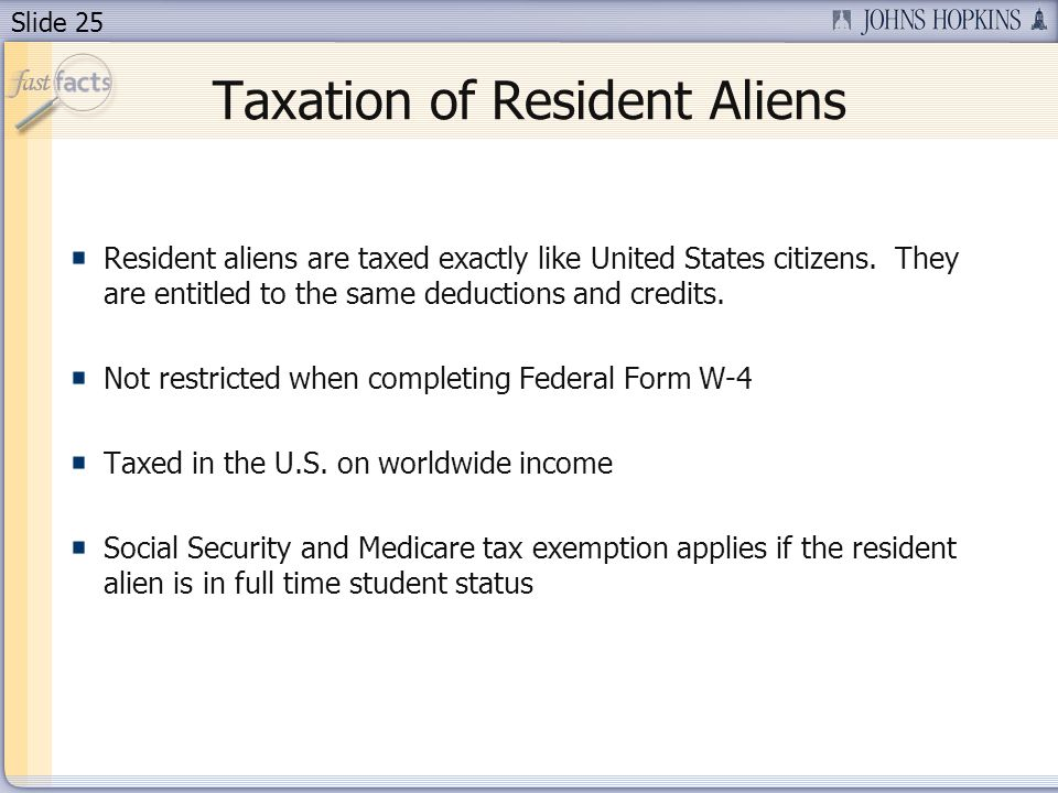 Slide 25 Taxation of Resident Aliens Resident aliens are taxed exactly like United States citizens.