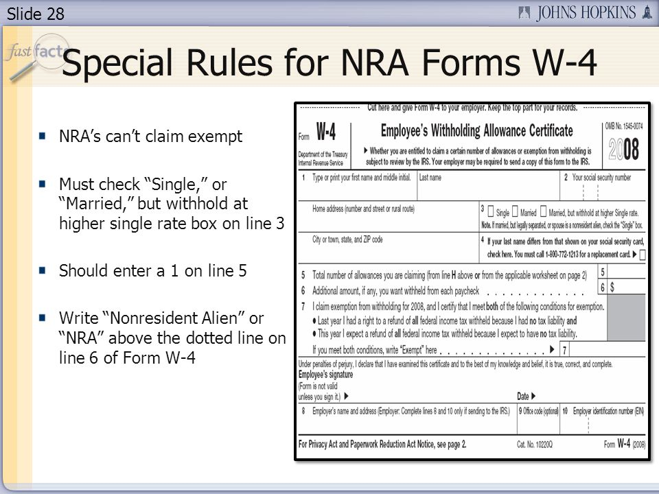 Slide 28 Special Rules for NRA Forms W-4 NRAs cant claim exempt Must check Single, or Married, but withhold at higher single rate box on line 3 Should enter a 1 on line 5 Write Nonresident Alien or NRA above the dotted line on line 6 of Form W-4