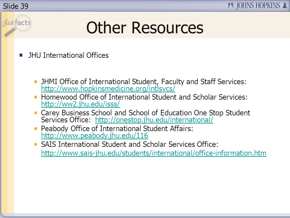 Slide 39 Other Resources JHU International Offices JHMI Office of International Student, Faculty and Staff Services:     Homewood Office of International Student and Scholar Services:     Carey Business School and School of Education One Stop Student Services Office:   Peabody Office of International Student Affairs:     SAIS International Student and Scholar Services Office: