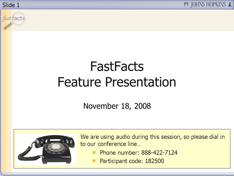 Slide 1 FastFacts Feature Presentation November 18, 2008 We are using audio during this session, so please dial in to our conference line… Phone number: 888-422-7124 Participant code: 182500