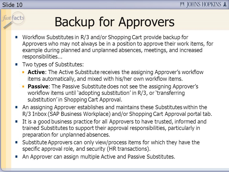 Slide 10 Backup for Approvers Workflow Substitutes in R/3 and/or Shopping Cart provide backup for Approvers who may not always be in a position to approve their work items, for example during planned and unplanned absences, meetings, and increased responsibilities...