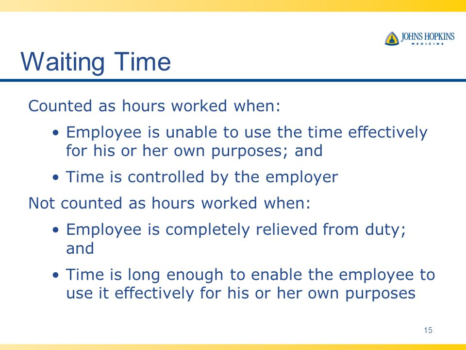 Waiting Time Counted as hours worked when: Employee is unable to use the time effectively for his or her own purposes; and Time is controlled by the employer Not counted as hours worked when: Employee is completely relieved from duty; and Time is long enough to enable the employee to use it effectively for his or her own purposes 15