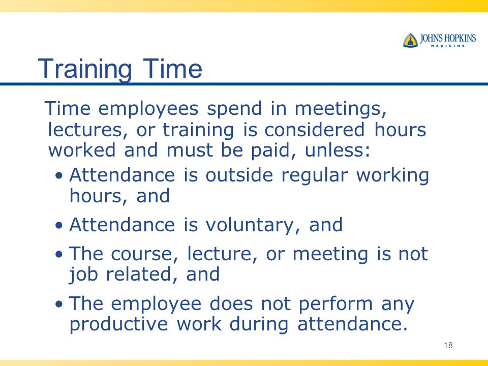 Training Time Time employees spend in meetings, lectures, or training is considered hours worked and must be paid, unless: Attendance is outside regular working hours, and Attendance is voluntary, and The course, lecture, or meeting is not job related, and The employee does not perform any productive work during attendance.