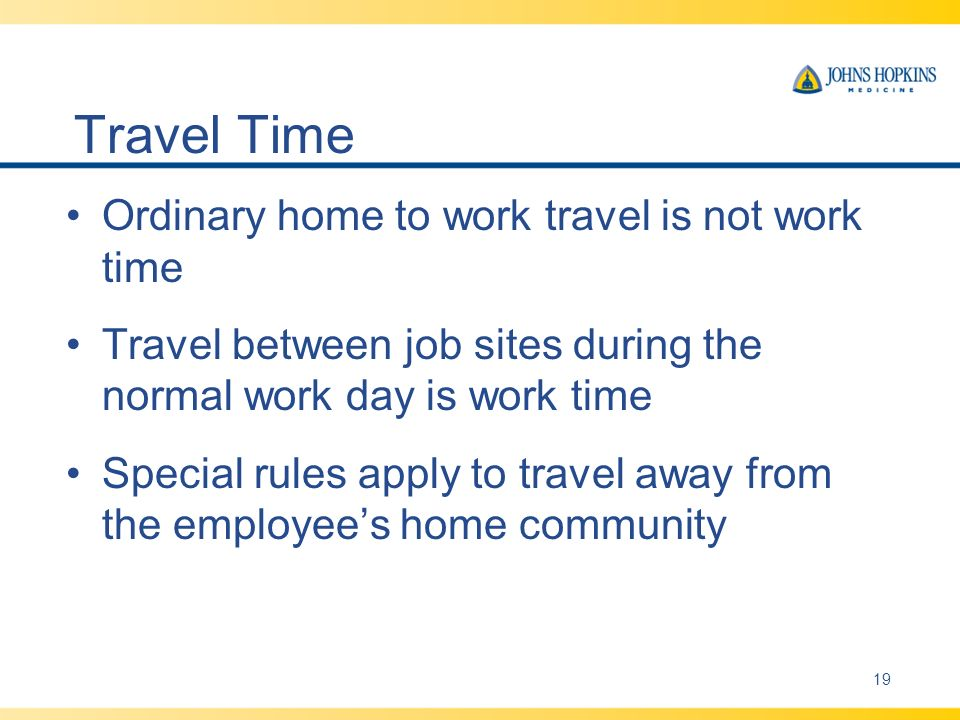 Travel Time Ordinary home to work travel is not work time Travel between job sites during the normal work day is work time Special rules apply to travel away from the employees home community 19
