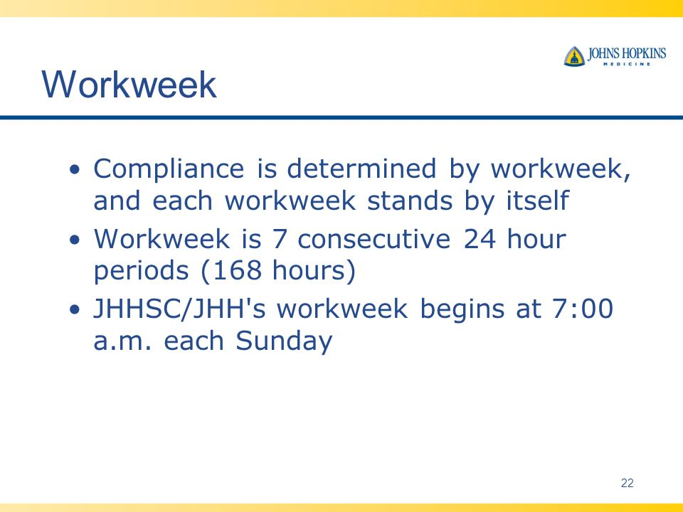 Workweek Compliance is determined by workweek, and each workweek stands by itself Workweek is 7 consecutive 24 hour periods (168 hours) JHHSC/JHH s workweek begins at 7:00 a.m.