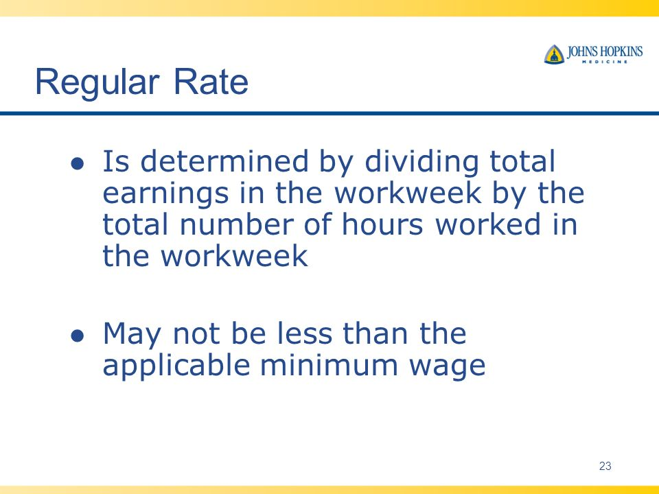 Regular Rate l Is determined by dividing total earnings in the workweek by the total number of hours worked in the workweek l May not be less than the applicable minimum wage 23