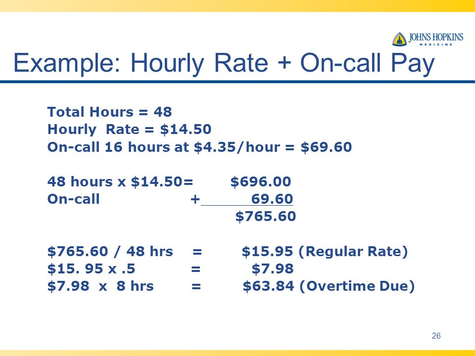 Example: Hourly Rate + On-call Pay Total Hours = 48 Hourly Rate = $14.50 On-call 16 hours at $4.35/hour = $69.60 48 hours x $14.50= $696.00 On-call + 69.60 $765.60 $765.60 / 48 hrs = $15.95 (Regular Rate) $15.