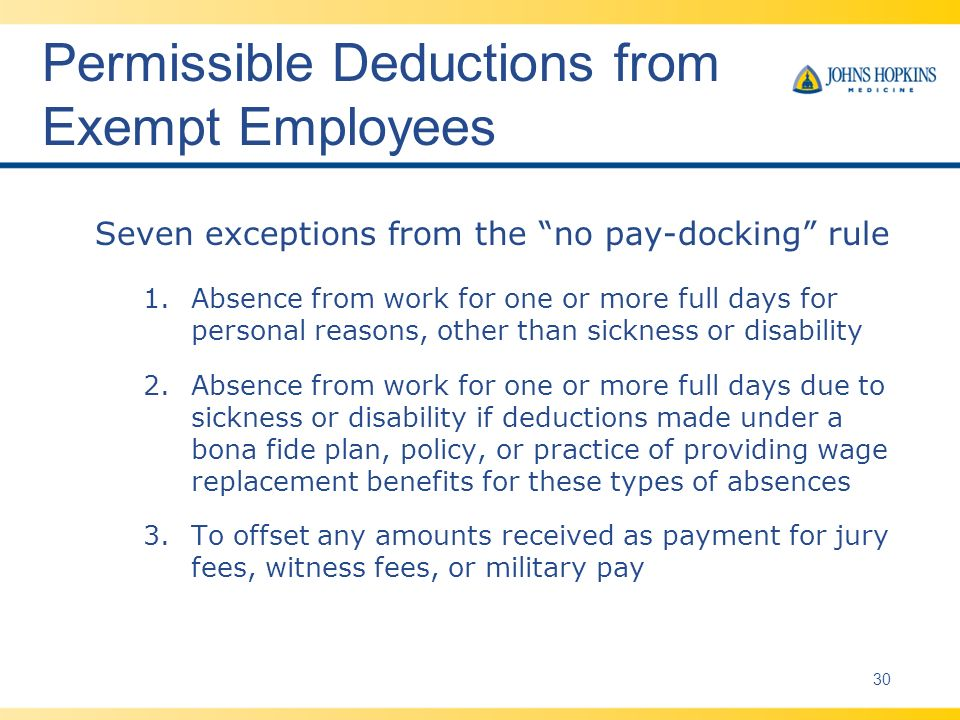 Permissible Deductions from Exempt Employees Seven exceptions from the no pay-docking rule 1.Absence from work for one or more full days for personal reasons, other than sickness or disability 2.Absence from work for one or more full days due to sickness or disability if deductions made under a bona fide plan, policy, or practice of providing wage replacement benefits for these types of absences 3.To offset any amounts received as payment for jury fees, witness fees, or military pay 30
