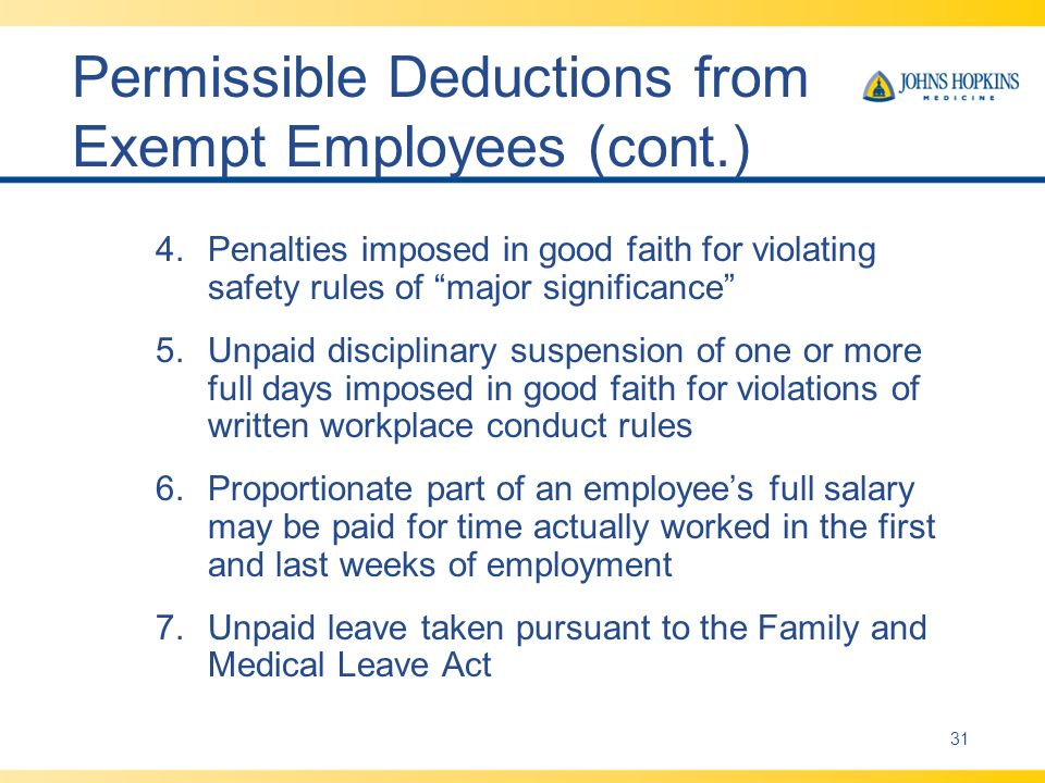 Permissible Deductions from Exempt Employees (cont.) 4.Penalties imposed in good faith for violating safety rules of major significance 5.Unpaid disciplinary suspension of one or more full days imposed in good faith for violations of written workplace conduct rules 6.Proportionate part of an employees full salary may be paid for time actually worked in the first and last weeks of employment 7.Unpaid leave taken pursuant to the Family and Medical Leave Act 31