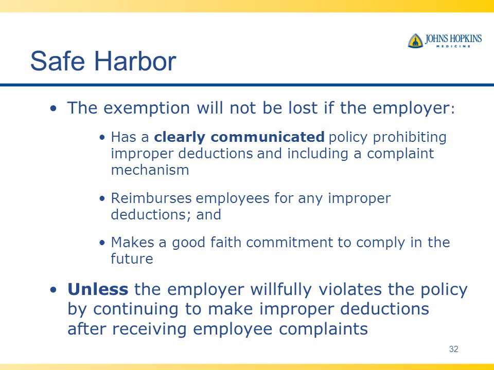 Safe Harbor The exemption will not be lost if the employer : Has a clearly communicated policy prohibiting improper deductions and including a complaint mechanism Reimburses employees for any improper deductions; and Makes a good faith commitment to comply in the future Unless the employer willfully violates the policy by continuing to make improper deductions after receiving employee complaints 32