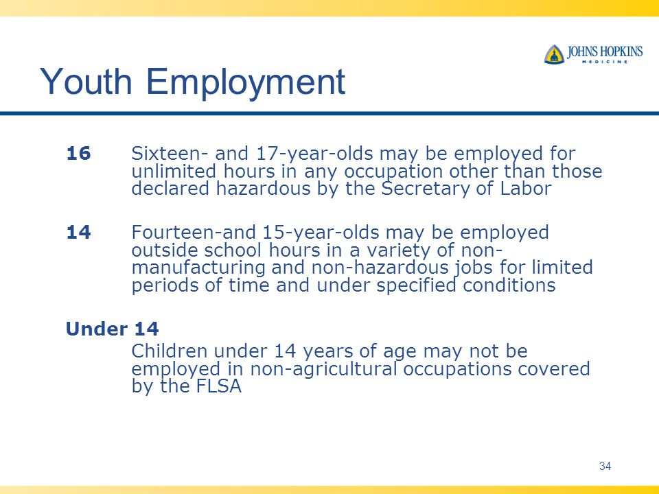 Youth Employment 16Sixteen- and 17-year-olds may be employed for unlimited hours in any occupation other than those declared hazardous by the Secretary of Labor 14Fourteen-and 15-year-olds may be employed outside school hours in a variety of non- manufacturing and non-hazardous jobs for limited periods of time and under specified conditions Under 14 Children under 14 years of age may not be employed in non-agricultural occupations covered by the FLSA 34