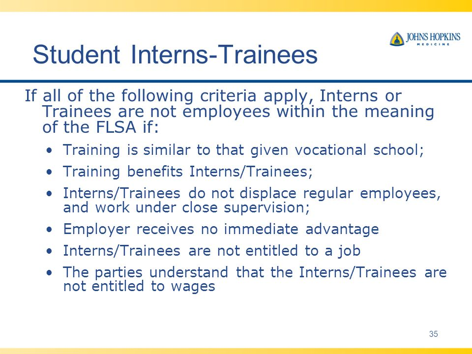 Student Interns-Trainees If all of the following criteria apply, Interns or Trainees are not employees within the meaning of the FLSA if: Training is similar to that given vocational school; Training benefits Interns/Trainees; Interns/Trainees do not displace regular employees, and work under close supervision; Employer receives no immediate advantage Interns/Trainees are not entitled to a job The parties understand that the Interns/Trainees are not entitled to wages 35