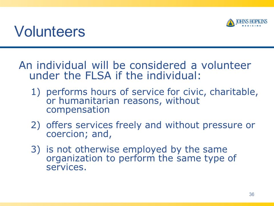 Volunteers An individual will be considered a volunteer under the FLSA if the individual: 1)performs hours of service for civic, charitable, or humanitarian reasons, without compensation 2)offers services freely and without pressure or coercion; and, 3)is not otherwise employed by the same organization to perform the same type of services.