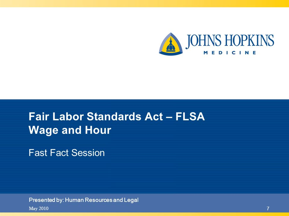 May 2010 7 Fair Labor Standards Act – FLSA Wage and Hour Fast Fact Session Presented by: Human Resources and Legal