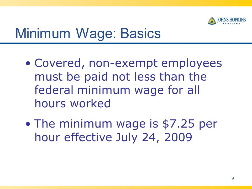 Minimum Wage: Basics Covered, non-exempt employees must be paid not less than the federal minimum wage for all hours worked The minimum wage is $7.25 per hour effective July 24, 2009 9