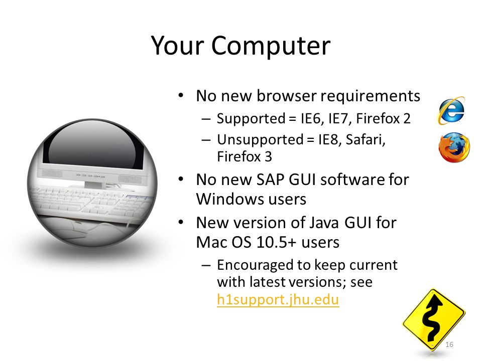 Your Computer No new browser requirements – Supported = IE6, IE7, Firefox 2 – Unsupported = IE8, Safari, Firefox 3 No new SAP GUI software for Windows