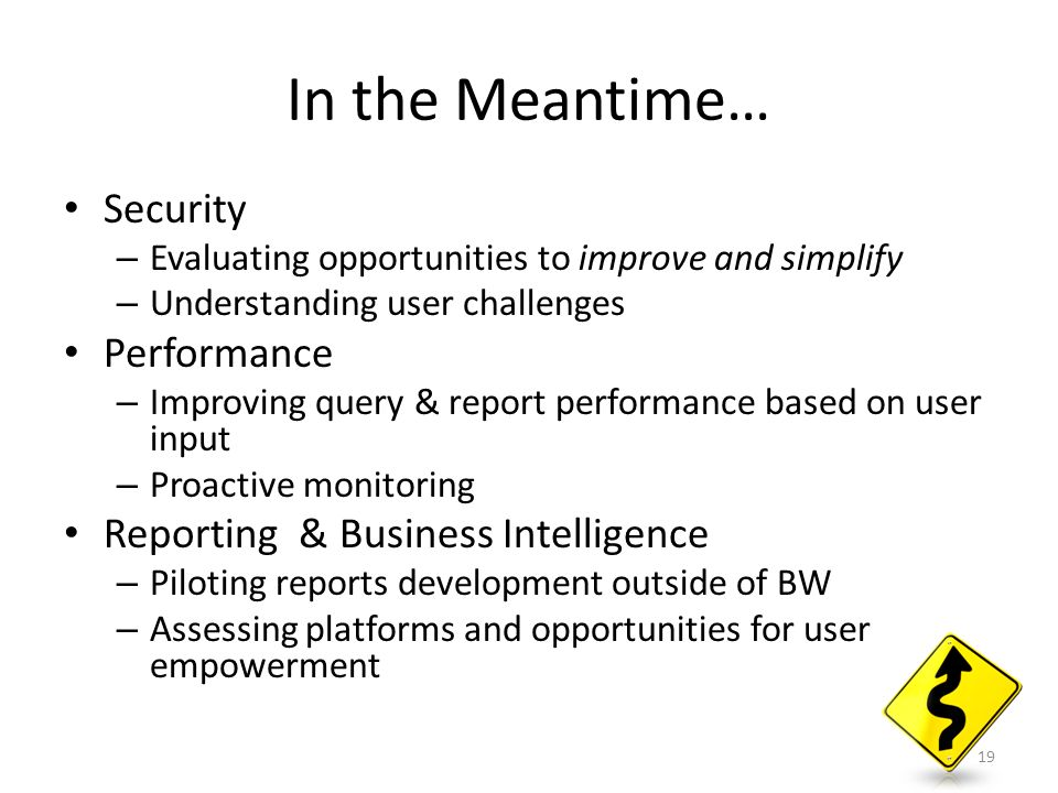 In the Meantime… Security – Evaluating opportunities to improve and simplify – Understanding user challenges Performance – Improving query & report pe