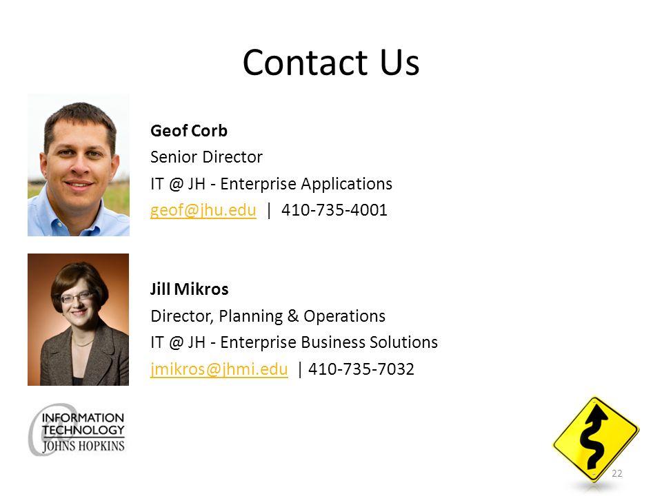 Contact Us Geof Corb Senior Director IT @ JH - Enterprise Applications geof@jhu.edugeof@jhu.edu | 410-735-4001 Jill Mikros Director, Planning & Operations IT @ JH - Enterprise Business Solutions jmikros@jhmi.edujmikros@jhmi.edu | 410-735-7032 22