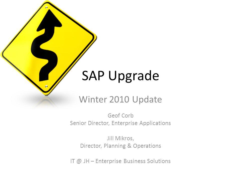 SAP Upgrade Winter 2010 Update Geof Corb Senior Director, Enterprise Applications Jill Mikros, Director, Planning & Operations IT @ JH – Enterprise Bu