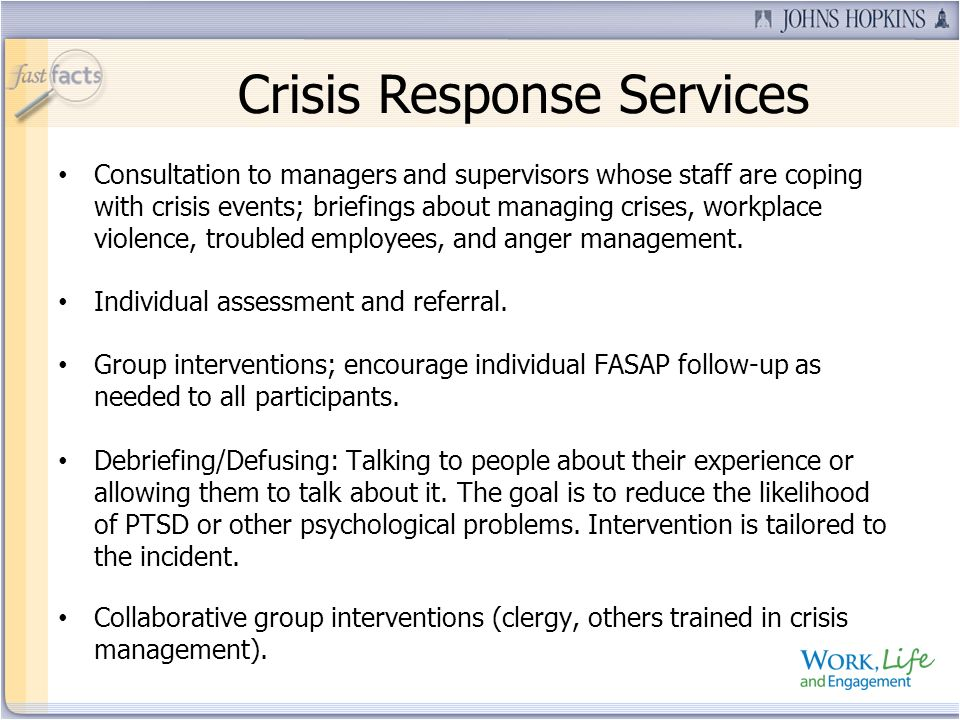 Consultation to managers and supervisors whose staff are coping with crisis events; briefings about managing crises, workplace violence, troubled empl