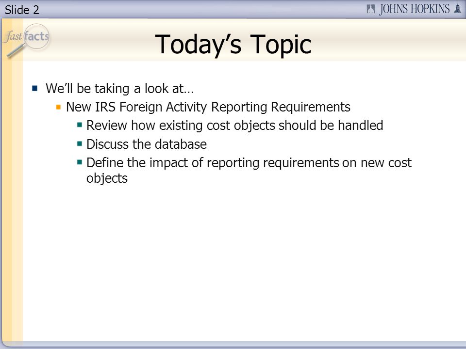 Slide 2 Todays Topic Well be taking a look at… New IRS Foreign Activity Reporting Requirements Review how existing cost objects should be handled Discuss the database Define the impact of reporting requirements on new cost objects