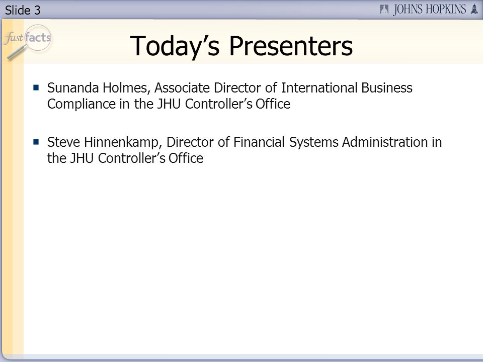Slide 3 Todays Presenters Sunanda Holmes, Associate Director of International Business Compliance in the JHU Controllers Office Steve Hinnenkamp, Director of Financial Systems Administration in the JHU Controllers Office