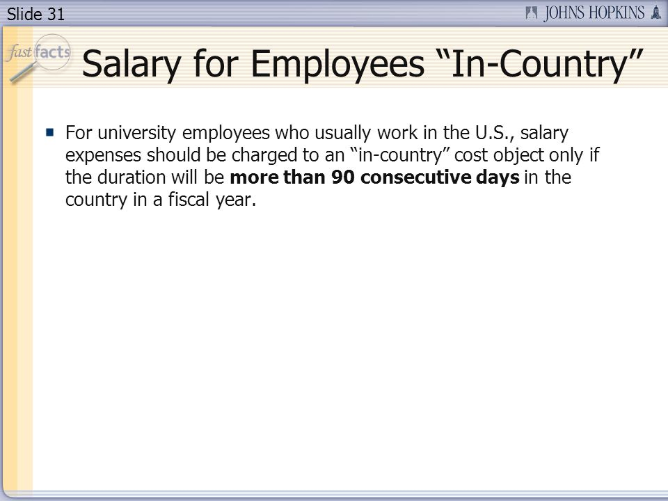 Slide 31 Salary for Employees In-Country For university employees who usually work in the U.S., salary expenses should be charged to an in-country cost object only if the duration will be more than 90 consecutive days in the country in a fiscal year.
