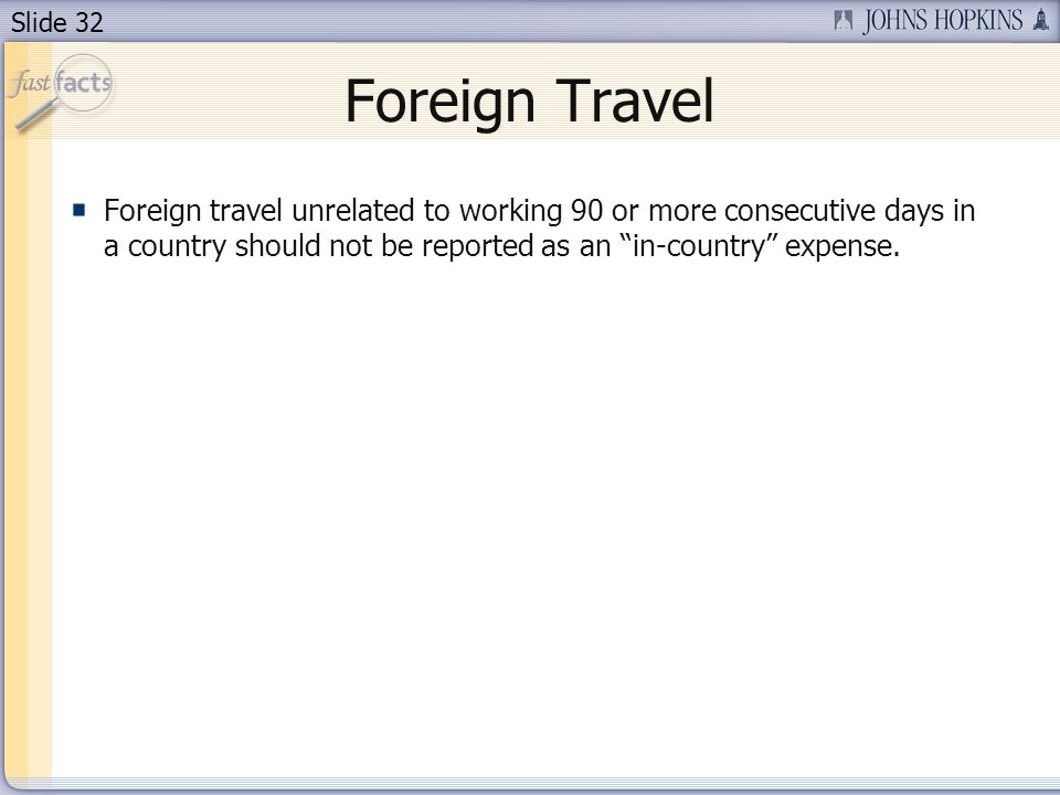 Slide 32 Foreign Travel Foreign travel unrelated to working 90 or more consecutive days in a country should not be reported as an in-country expense.