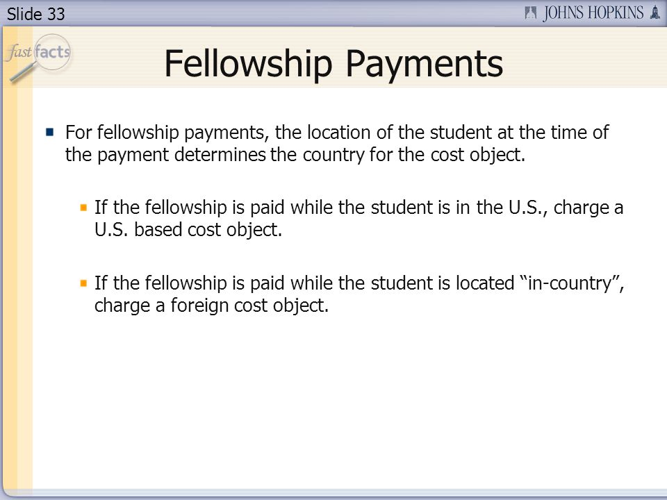 Slide 33 Fellowship Payments For fellowship payments, the location of the student at the time of the payment determines the country for the cost object.