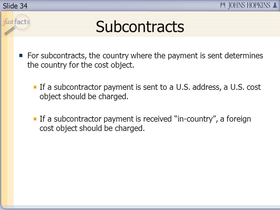 Slide 34 Subcontracts For subcontracts, the country where the payment is sent determines the country for the cost object.