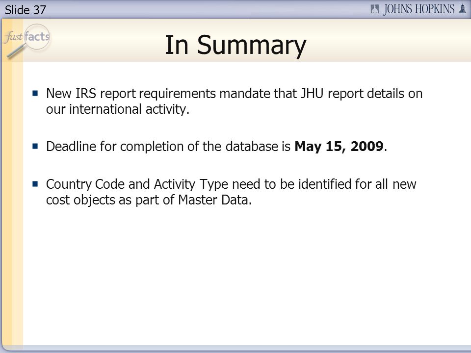 Slide 37 In Summary New IRS report requirements mandate that JHU report details on our international activity.
