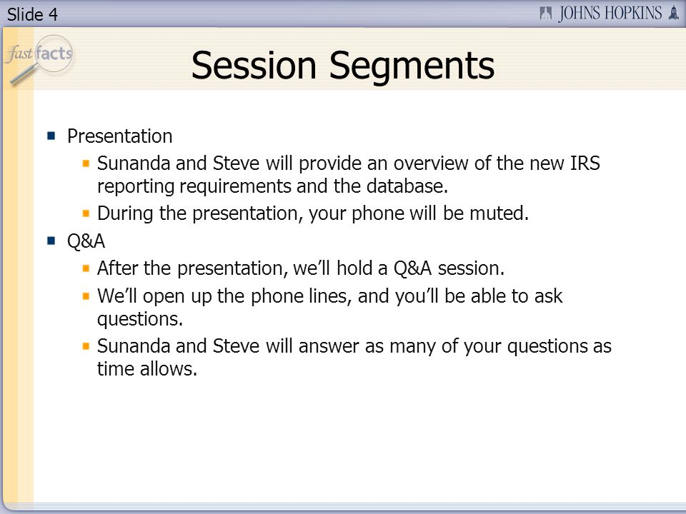 Slide 4 Session Segments Presentation Sunanda and Steve will provide an overview of the new IRS reporting requirements and the database.