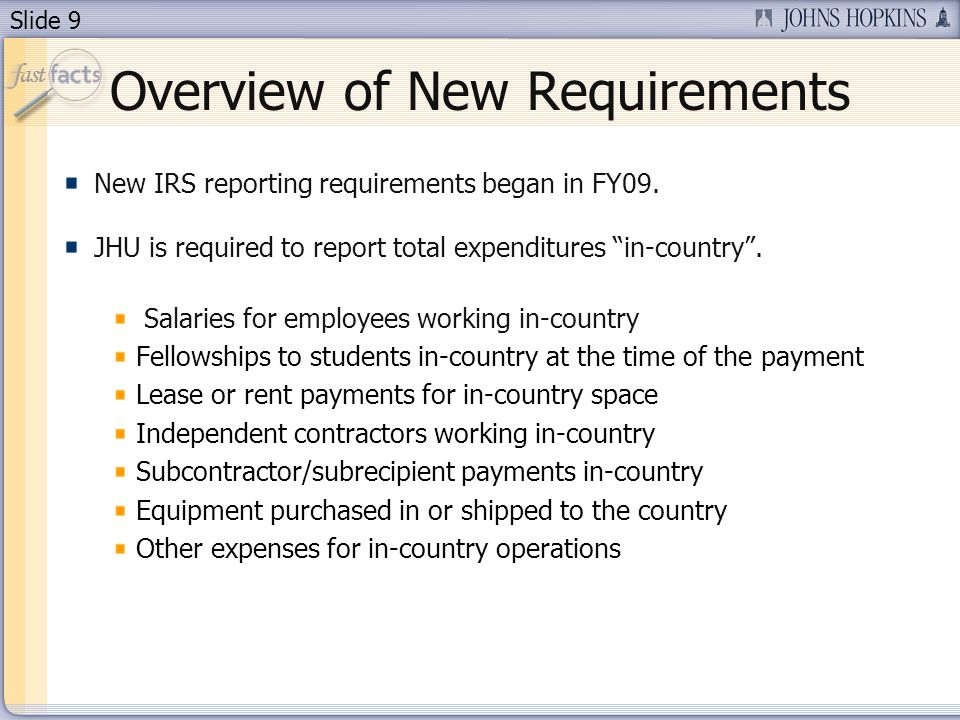 Slide 9 Overview of New Requirements New IRS reporting requirements began in FY09.