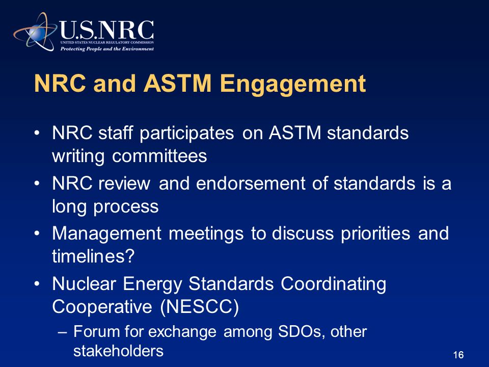 NRC and ASTM Engagement NRC staff participates on ASTM standards writing committees NRC review and endorsement of standards is a long process Manageme