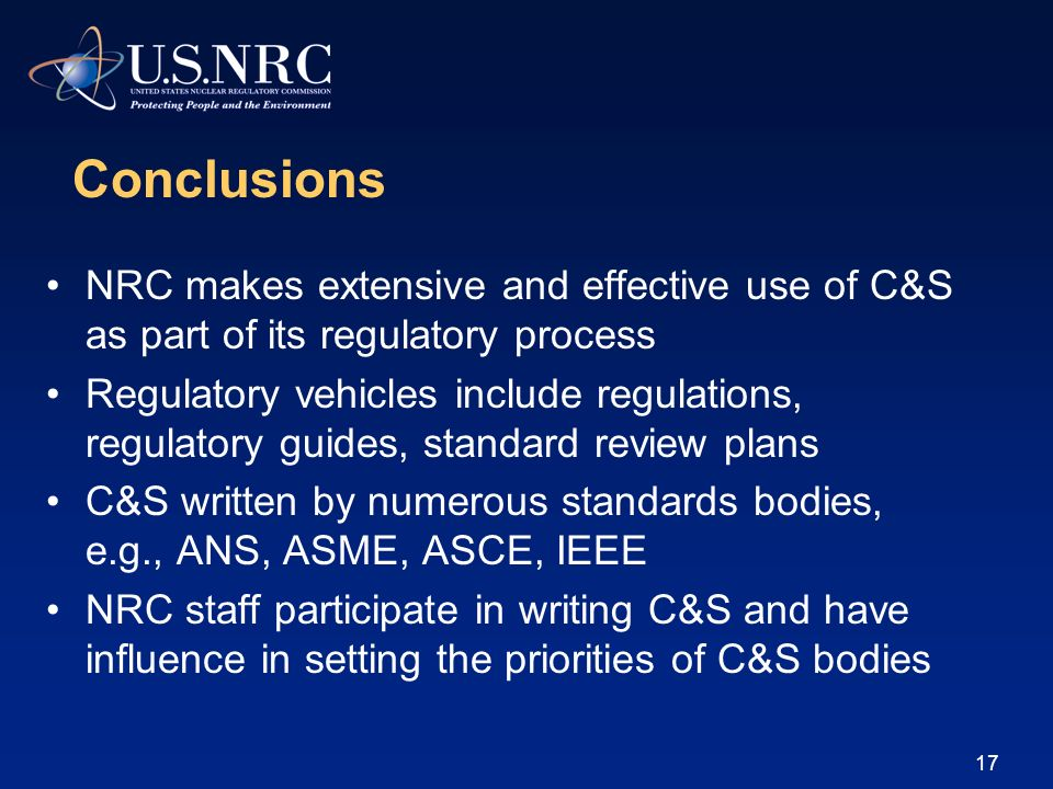 17 Conclusions NRC makes extensive and effective use of C&S as part of its regulatory process Regulatory vehicles include regulations, regulatory guid