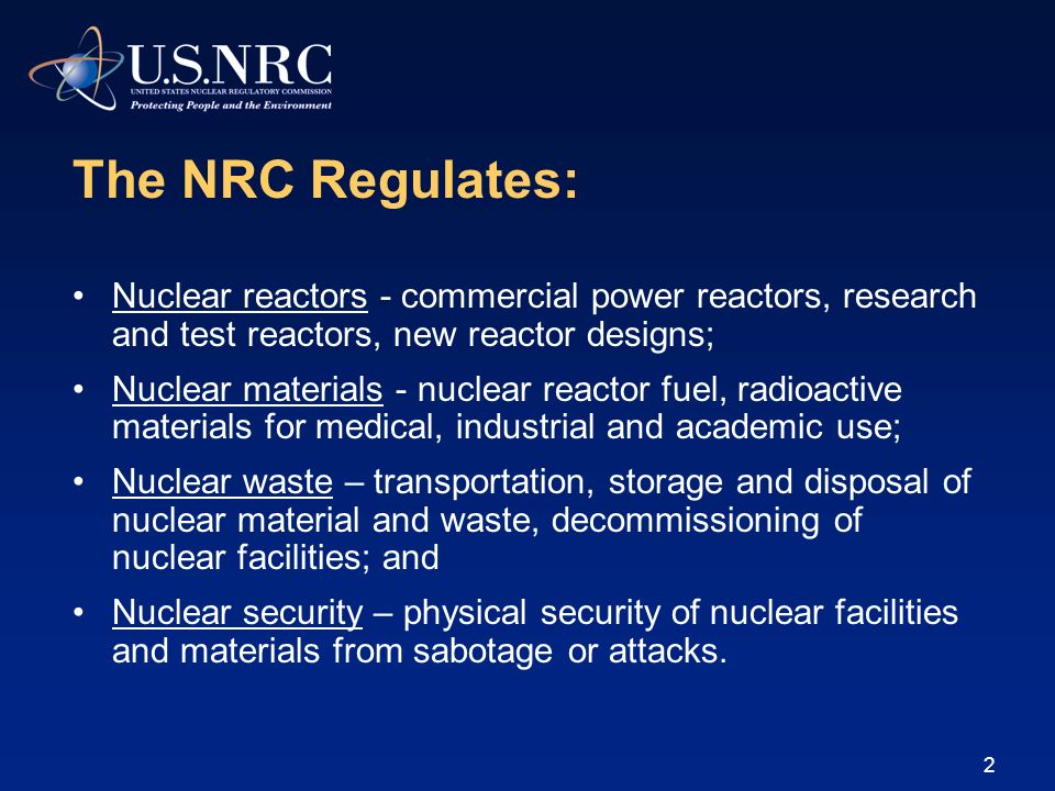 2 The NRC Regulates: Nuclear reactors - commercial power reactors, research and test reactors, new reactor designs; Nuclear materials - nuclear reacto