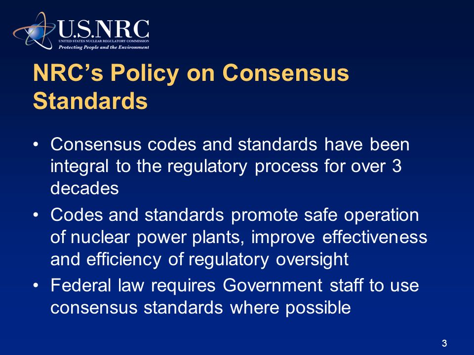 3 NRCs Policy on Consensus Standards Consensus codes and standards have been integral to the regulatory process for over 3 decades Codes and standards