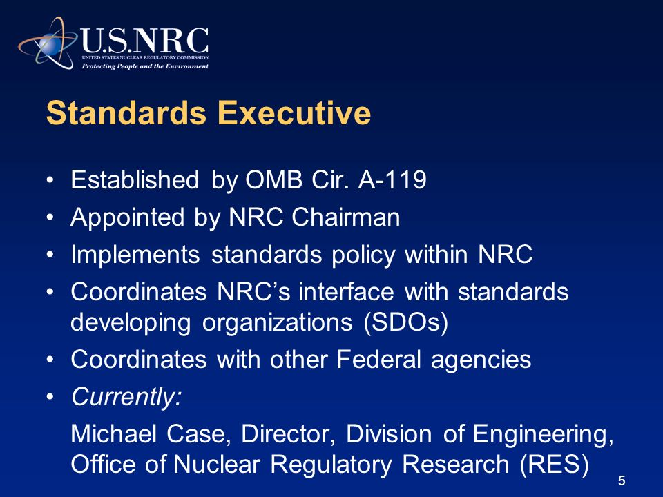 Standards Executive Established by OMB Cir. A-119 Appointed by NRC Chairman Implements standards policy within NRC Coordinates NRCs interface with sta