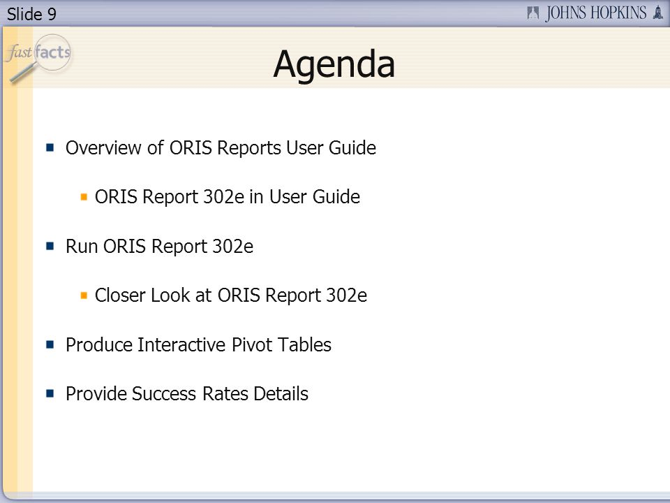 Slide 9 Agenda Overview of ORIS Reports User Guide ORIS Report 302e in User Guide Run ORIS Report 302e Closer Look at ORIS Report 302e Produce Interactive Pivot Tables Provide Success Rates Details